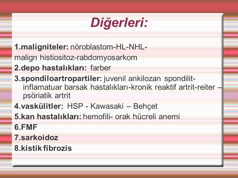 Diğerleri: 1.maligniteler: nöroblastom-HL-NHL- malign histiositoz-rabdomyosarkom 2.depo hastalıkları: farber 3.spondiloartropartiler: juvenil ankilozan spondilit- inflamatuar barsak hastalıkları-kronik reaktif artrit-reiter – psöriatik artrit 4.vaskülitler: HSP - Kawasaki – Behçet 5.kan hastalıkları: hemofili- orak hücreli anemi 6.FMF 7.sarkoidoz 8.kistik fibrozis