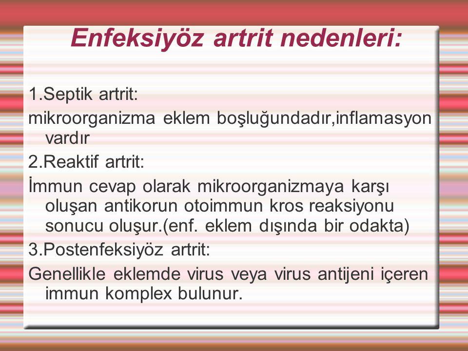 Enfeksiyöz artrit nedenleri: 1.Septik artrit: mikroorganizma eklem boşluğundadır,inflamasyon vardır 2.Reaktif artrit: İmmun cevap olarak mikroorganizmaya karşı oluşan antikorun otoimmun kros reaksiyonu sonucu oluşur.(enf.