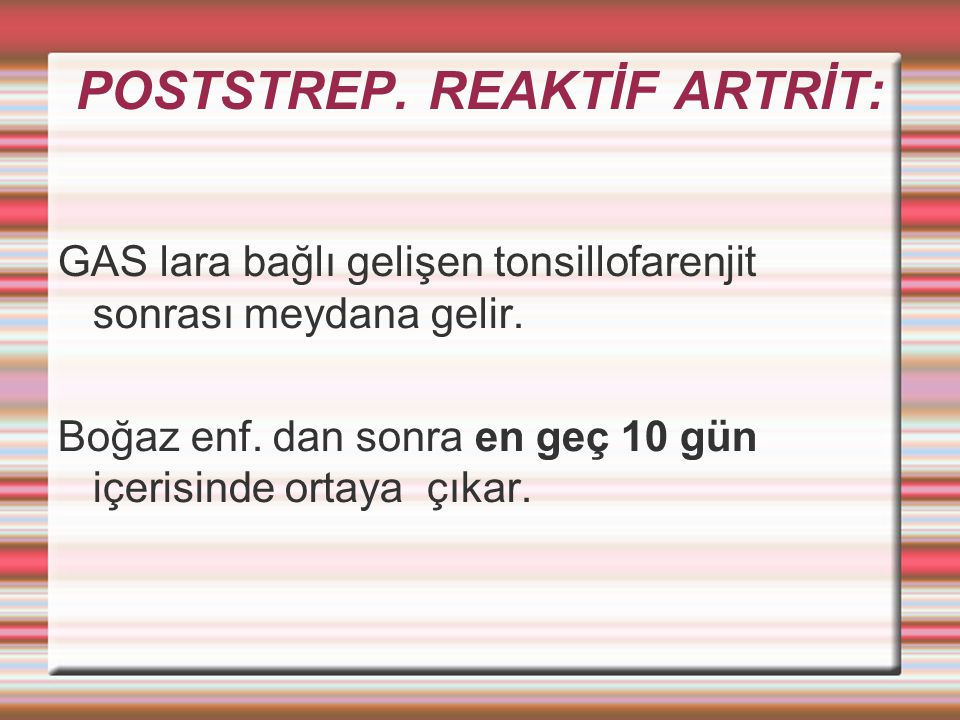 POSTSTREP.REAKTİF ARTRİT: GAS lara bağlı gelişen tonsillofarenjit sonrası meydana gelir.