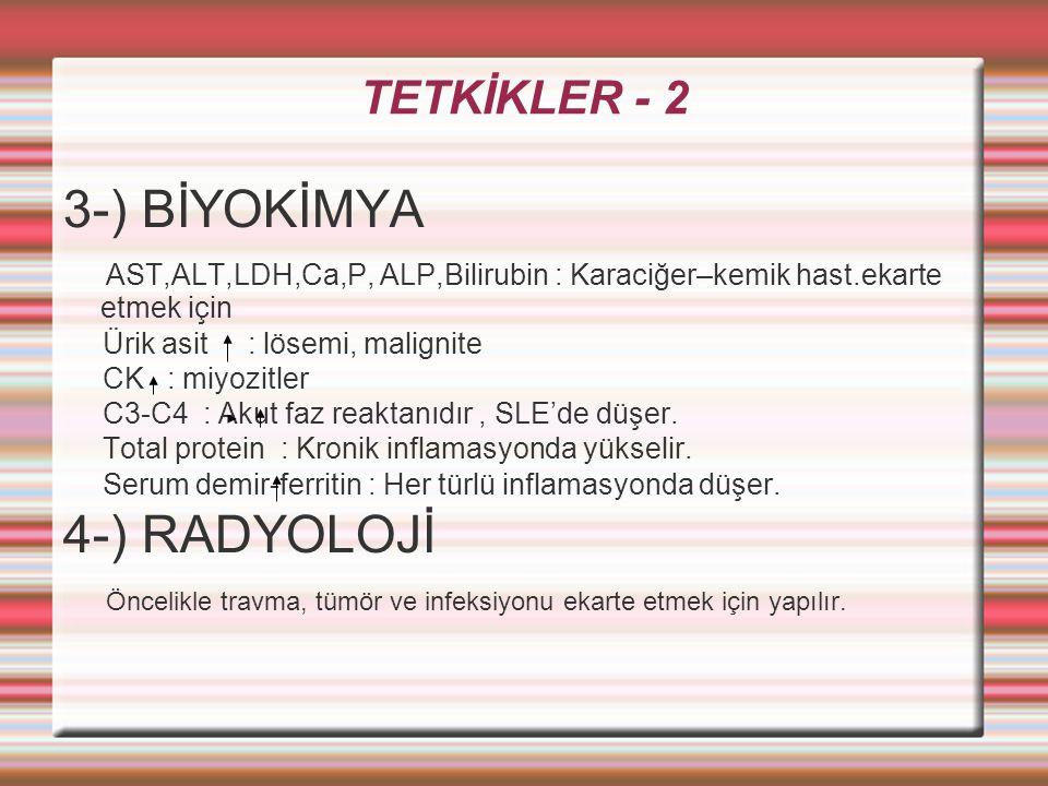 TETKİKLER - 2 3-) BİYOKİMYA AST,ALT,LDH,Ca,P, ALP,Bilirubin : Karaciğer–kemik hast.ekarte etmek için Ürik asit : lösemi, malignite CK : miyozitler C3-C4 : Akut faz reaktanıdır, SLE'de düşer.