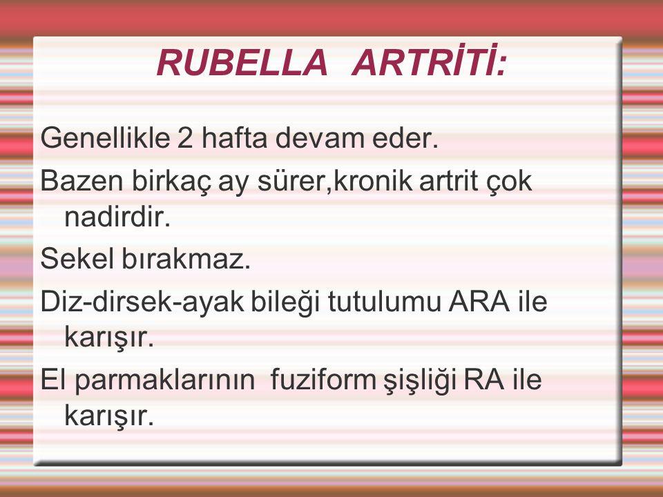 RUBELLA ARTRİTİ: Genellikle 2 hafta devam eder.Bazen birkaç ay sürer,kronik artrit çok nadirdir.