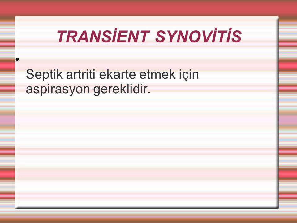 TRANSİENT SYNOVİTİS Septik artriti ekarte etmek için aspirasyon gereklidir.
