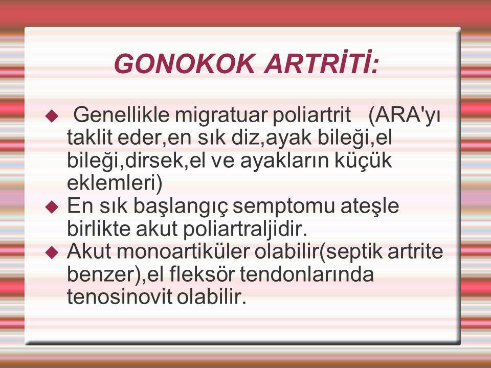GONOKOK ARTRİTİ:  Genellikle migratuar poliartrit (ARA yı taklit eder,en sık diz,ayak bileği,el bileği,dirsek,el ve ayakların küçük eklemleri)  En sık başlangıç semptomu ateşle birlikte akut poliartraljidir.