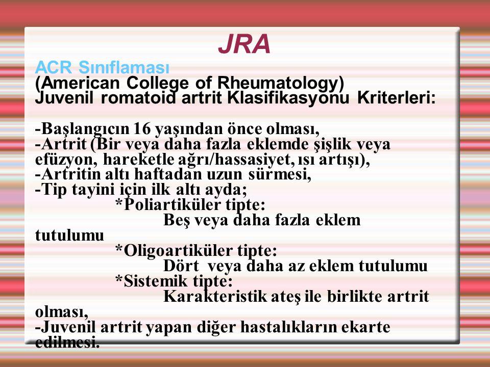 JRA ACR Sınıflaması (American College of Rheumatology) Juvenil romatoid artrit Klasifikasyonu Kriterleri: -Başlangıcın 16 yaşından önce olması, -Artrit (Bir veya daha fazla eklemde şişlik veya efüzyon, hareketle ağrı/hassasiyet, ısı artışı), -Artritin altı haftadan uzun sürmesi, -Tip tayini için ilk altı ayda; *Poliartiküler tipte: Beş veya daha fazla eklem tutulumu *Oligoartiküler tipte: Dört veya daha az eklem tutulumu *Sistemik tipte: Karakteristik ateş ile birlikte artrit olması, -Juvenil artrit yapan diğer hastalıkların ekarte edilmesi.