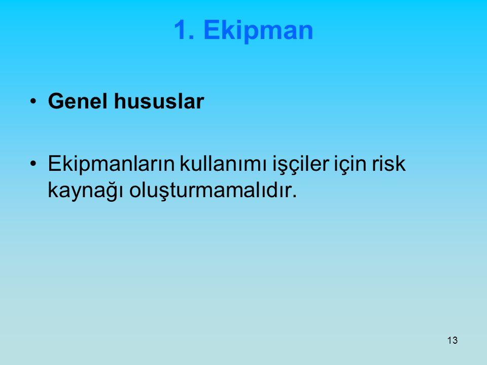 13 1. Ekipman Genel hususlar Ekipmanların kullanımı işçiler için risk kaynağı oluşturmamalıdır.