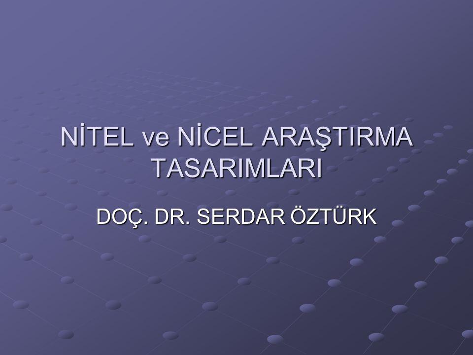 NİTEL ve NİCEL ARAŞTIRMA TASARIMLARI DOÇ. DR. SERDAR ÖZTÜRK