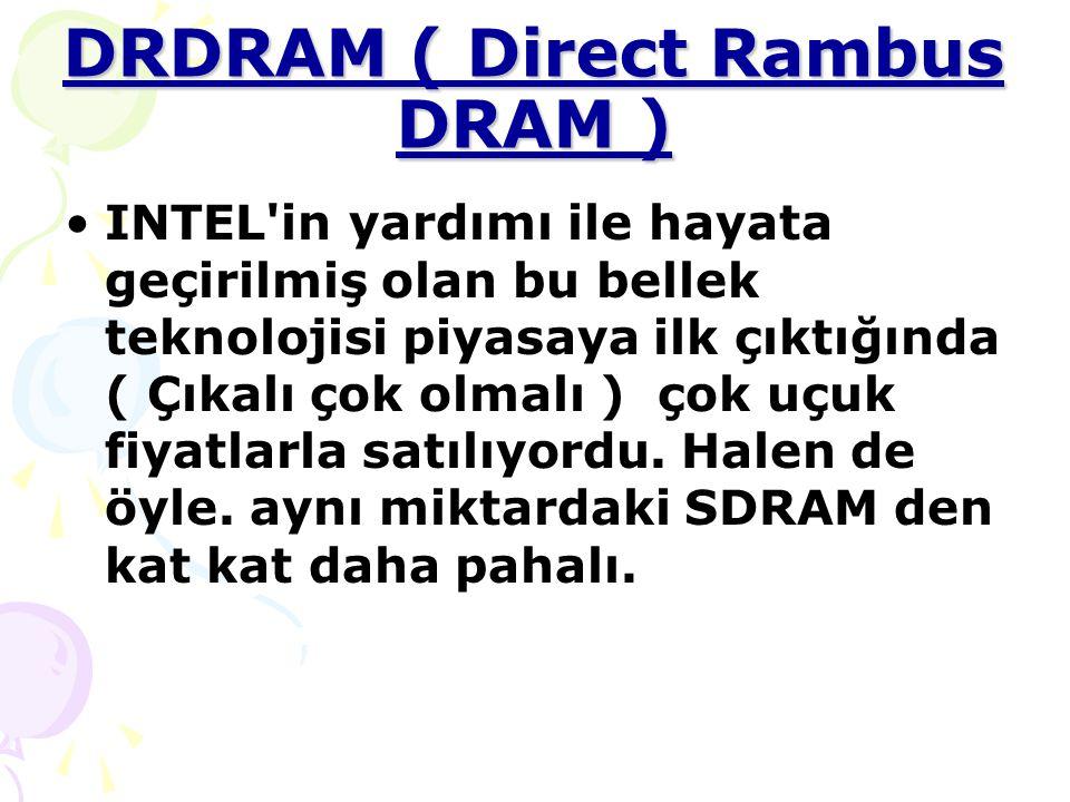 DRDRAM ( Direct Rambus DRAM ) INTEL in yardımı ile hayata geçirilmiş olan bu bellek teknolojisi piyasaya ilk çıktığında ( Çıkalı çok olmalı ) çok uçuk fiyatlarla satılıyordu.