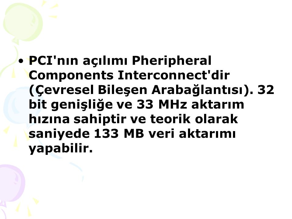 PCI nın açılımı Pheripheral Components Interconnect dir (Çevresel Bileşen Arabağlantısı).