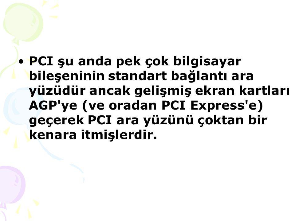 PCI şu anda pek çok bilgisayar bileşeninin standart bağlantı ara yüzüdür ancak gelişmiş ekran kartları AGP ye (ve oradan PCI Express e) geçerek PCI ara yüzünü çoktan bir kenara itmişlerdir.