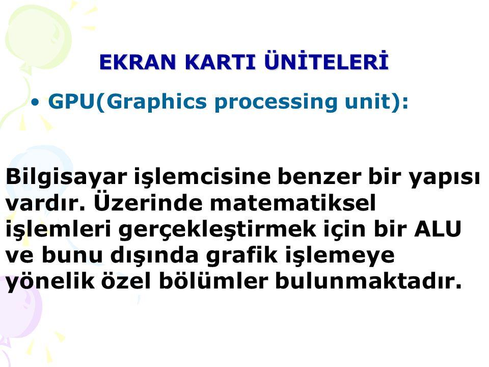EKRAN KARTI ÜNİTELERİ GPU(Graphics processing unit): Bilgisayar işlemcisine benzer bir yapısı vardır.