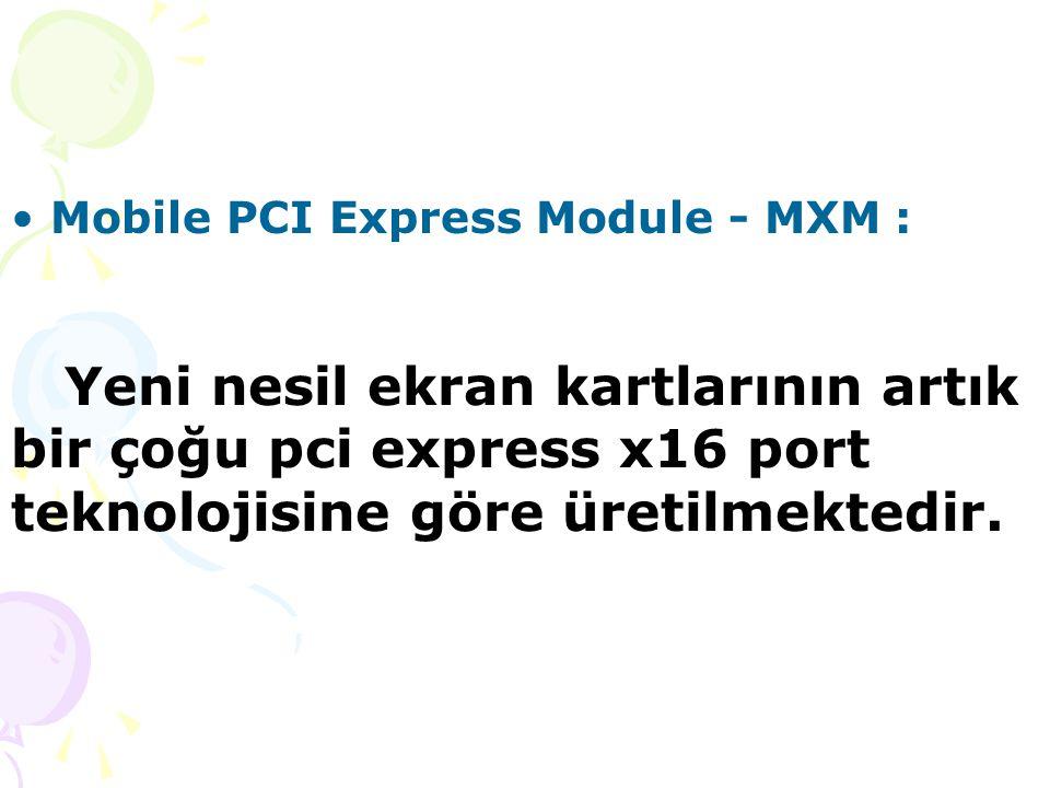 Mobile PCI Express Module - MXM : Yeni nesil ekran kartlarının artık bir çoğu pci express x16 port teknolojisine göre üretilmektedir.