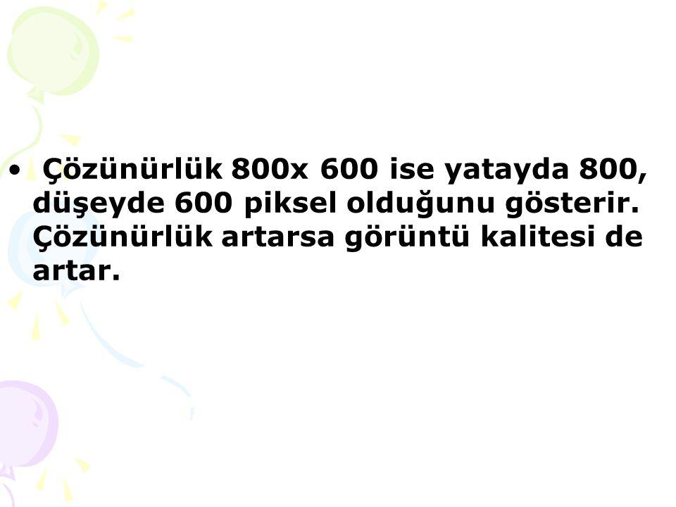 Çözünürlük 800x 600 ise yatayda 800, düşeyde 600 piksel olduğunu gösterir.