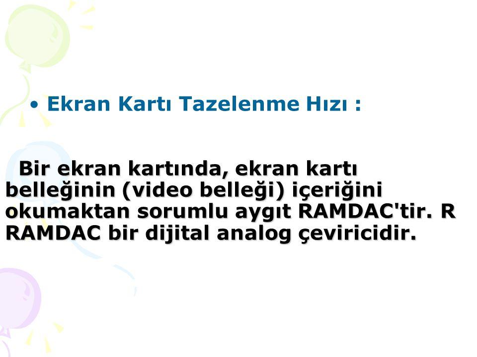 Ekran Kartı Tazelenme Hızı : Bir ekran kartında, ekran kartı belleğinin (video belleği) içeriğini okumaktan sorumlu aygıt RAMDAC tir.