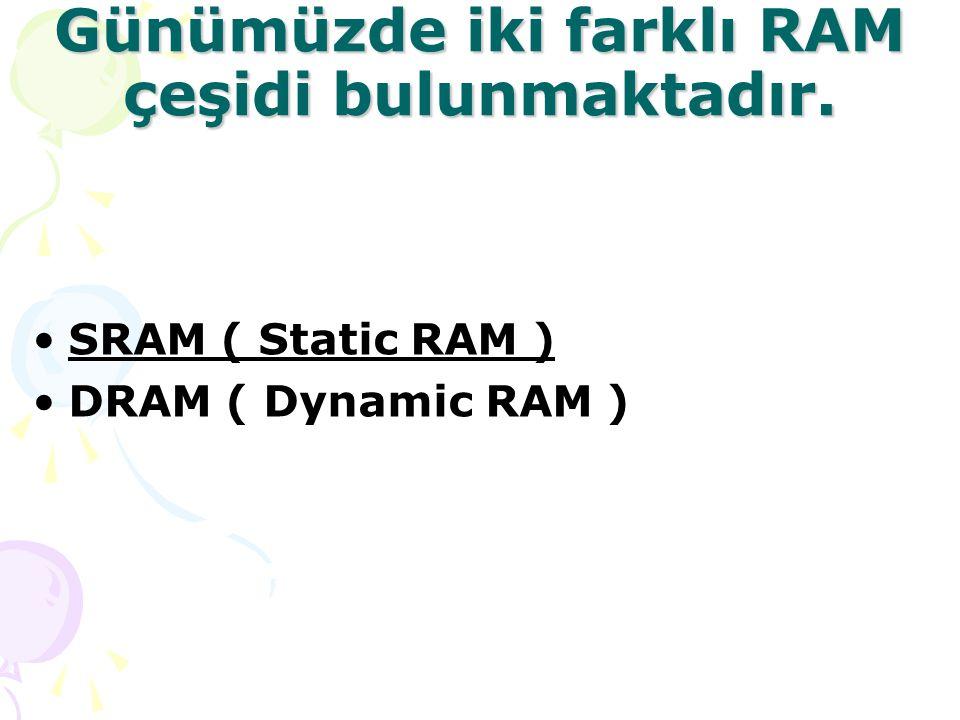 Günümüzde iki farklı RAM çeşidi bulunmaktadır. SRAM ( Static RAM ) DRAM ( Dynamic RAM )