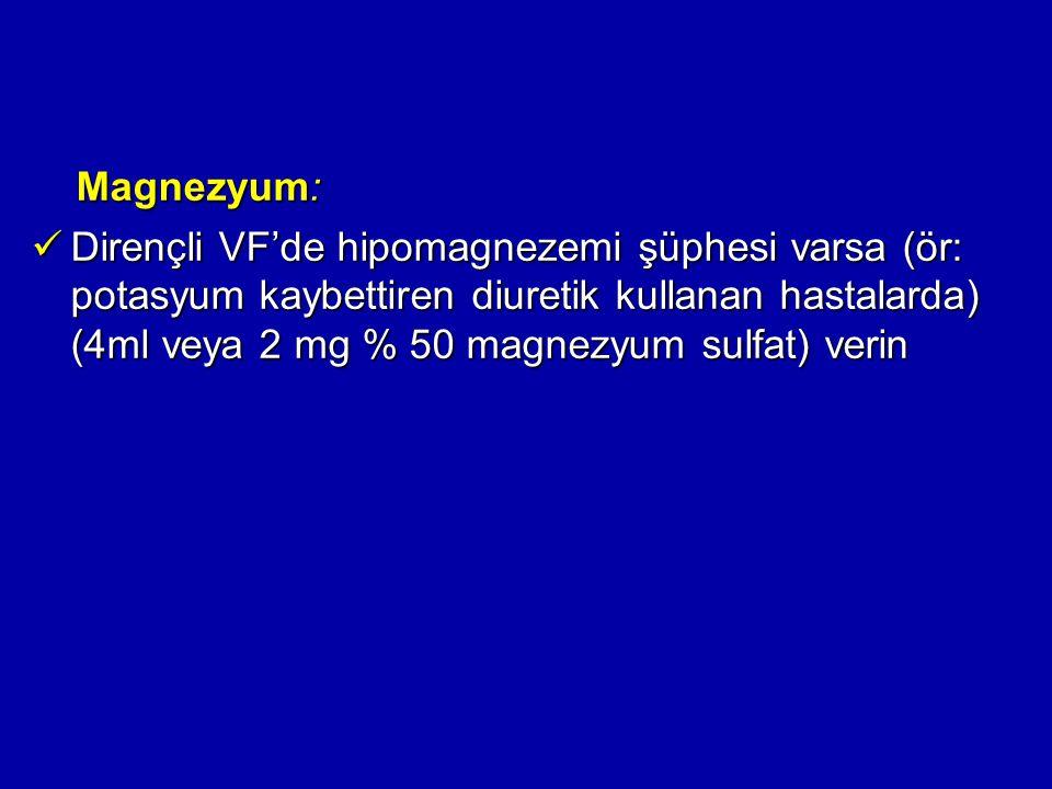 Magnezyum: Magnezyum: Dirençli VF'de hipomagnezemi şüphesi varsa (ör: potasyum kaybettiren diuretik kullanan hastalarda) (4ml veya 2 mg % 50 magnezyum