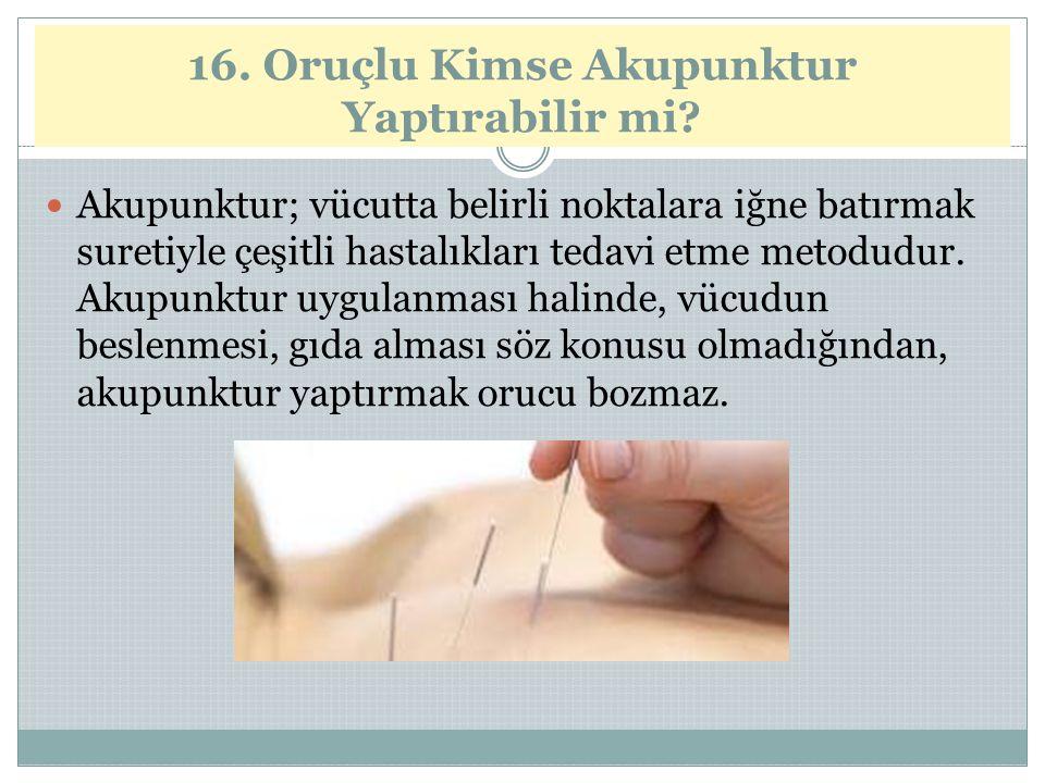 16. Oruçlu Kimse Akupunktur Yaptırabilir mi? Akupunktur; vücutta belirli noktalara iğne batırmak suretiyle çeşitli hastalıkları tedavi etme metodudur.