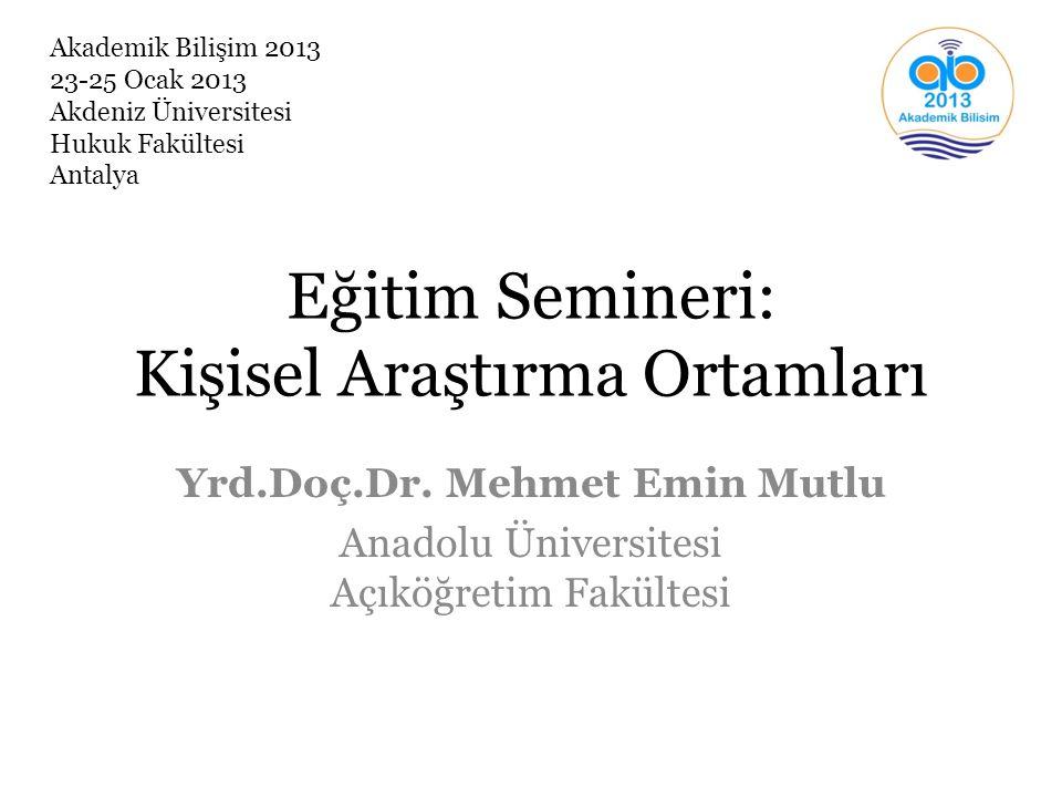 Eğitim Semineri: Kişisel Araştırma Ortamları Yrd.Doç.Dr. Mehmet Emin Mutlu Anadolu Üniversitesi Açıköğretim Fakültesi Akademik Bilişim 2013 23-25 Ocak