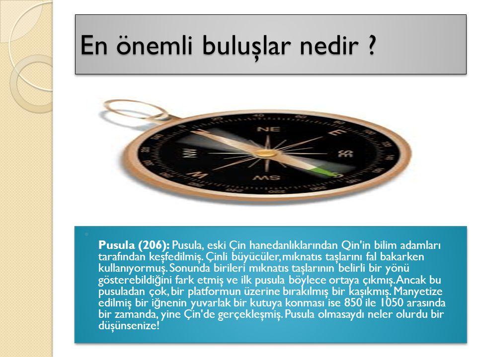 En önemli buluşlar nedir ? Pusula (206): Pusula, eski Çin hanedanlıklarından Qin'in bilim adamları tarafından keşfedilmiş. Çinli büyücüler, mıknatıs t
