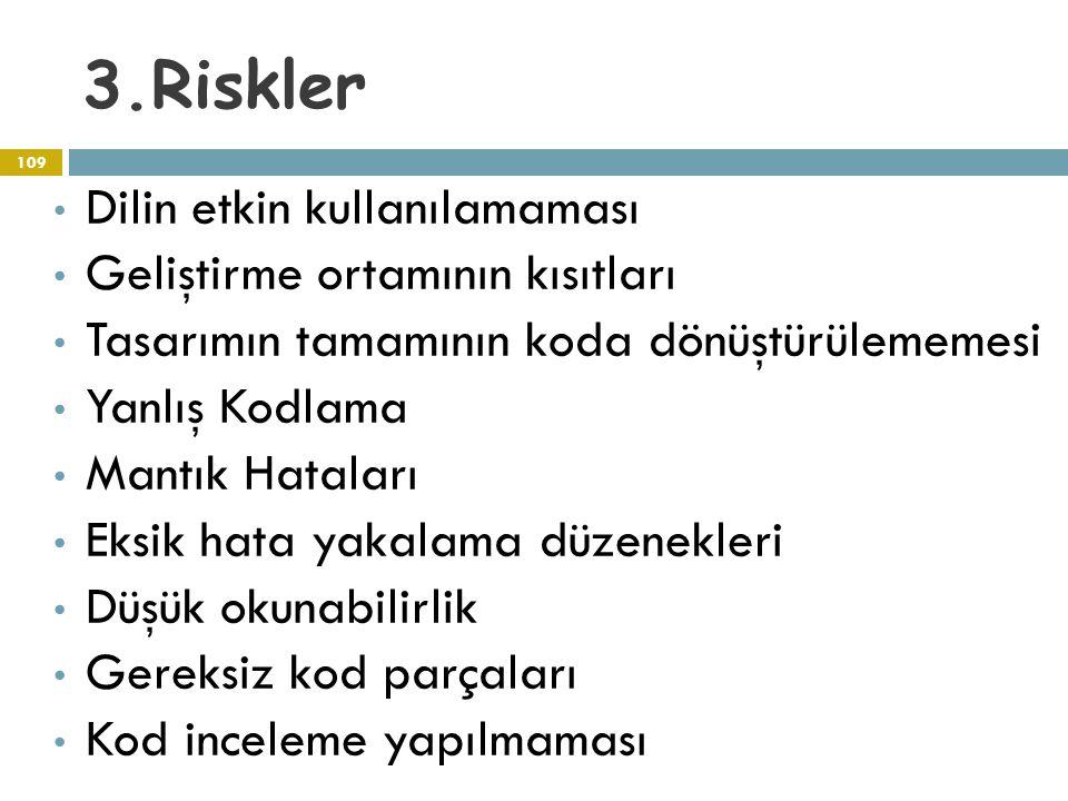 3.Riskler 109 Dilin etkin kullanılamaması Geliştirme ortamının kısıtları Tasarımın tamamının koda dönüştürülememesi Yanlış Kodlama Mantık Hataları Eks