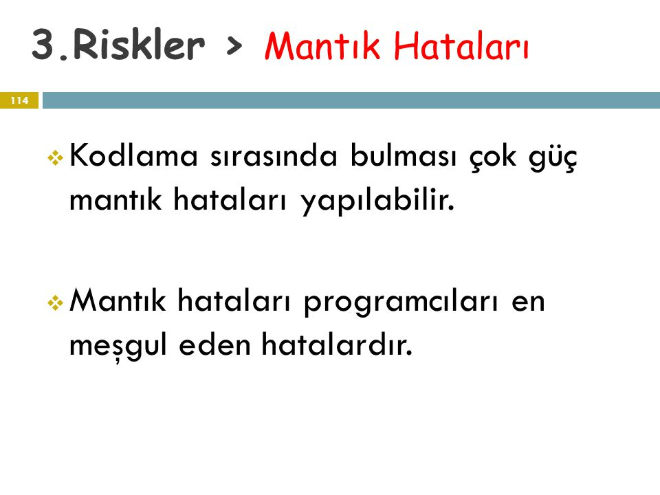 3.Riskler > Mantık Hataları 114  Kodlama sırasında bulması çok güç mantık hataları yapılabilir.  Mantık hataları programcıları en meşgul eden hatala