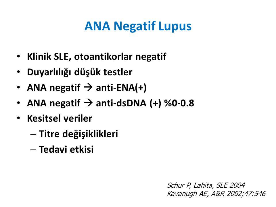 ANA Negatif Lupus Klinik SLE, otoantikorlar negatif Duyarlılığı düşük testler ANA negatif  anti-ENA(+) ANA negatif  anti-dsDNA (+) %0-0.8 Kesitsel veriler – Titre değişiklikleri – Tedavi etkisi Schur P, Lahita, SLE 2004 Kavanugh AE, A&R 2002;47:546
