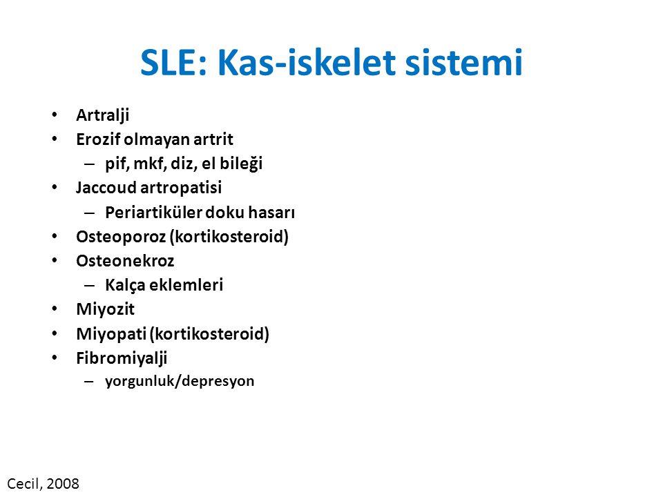 SLE: Kas-iskelet sistemi Artralji Erozif olmayan artrit – pif, mkf, diz, el bileği Jaccoud artropatisi – Periartiküler doku hasarı Osteoporoz (kortikosteroid) Osteonekroz – Kalça eklemleri Miyozit Miyopati (kortikosteroid) Fibromiyalji – yorgunluk/depresyon Cecil, 2008