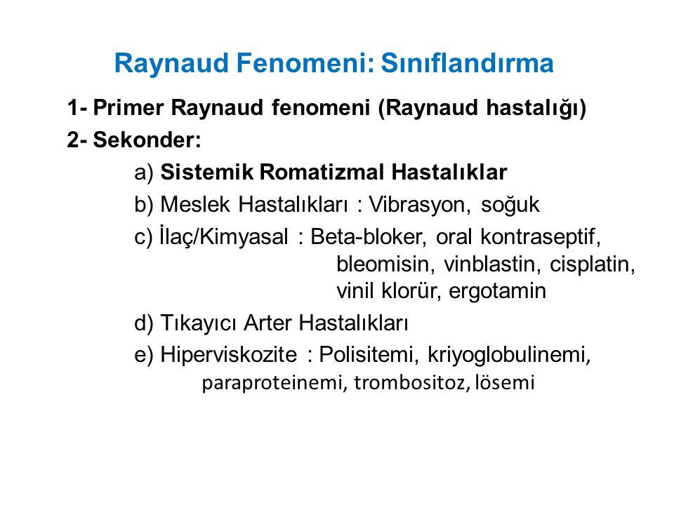 Raynaud Fenomeni: Sınıflandırma 1- Primer Raynaud fenomeni (Raynaud hastalığı) 2- Sekonder: a) Sistemik Romatizmal Hastalıklar b) Meslek Hastalıkları : Vibrasyon, soğuk c) İlaç/Kimyasal : Beta-bloker, oral kontraseptif, bleomisin, vinblastin, cisplatin, vinil klorür, ergotamin d) Tıkayıcı Arter Hastalıkları e) Hiperviskozite : Polisitemi, kriyoglobulinemi, paraproteinemi, trombositoz, lösemi
