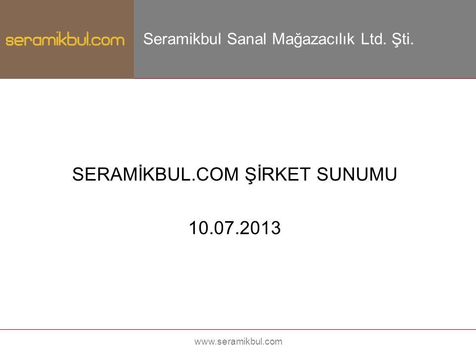 SERAMİKBUL.COM ŞİRKET SUNUMU 10.07.2013 www.seramikbul.com Seramikbul Sanal Mağazacılık Ltd. Şti.