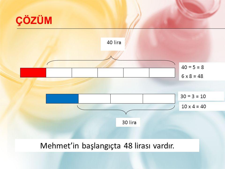 30 ÷ 3 = 10 40 lira 30 lira 6 x 8 = 48 Mehmet'in başlangıçta 48 lirası vardır. 10 x 4 = 40 40 ÷ 5 = 8 ÇÖZÜM