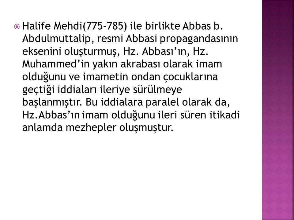  Halife Mehdi(775-785) ile birlikte Abbas b. Abdulmuttalip, resmi Abbasi propagandasının eksenini oluşturmuş, Hz. Abbası'ın, Hz. Muhammed'in yakın ak