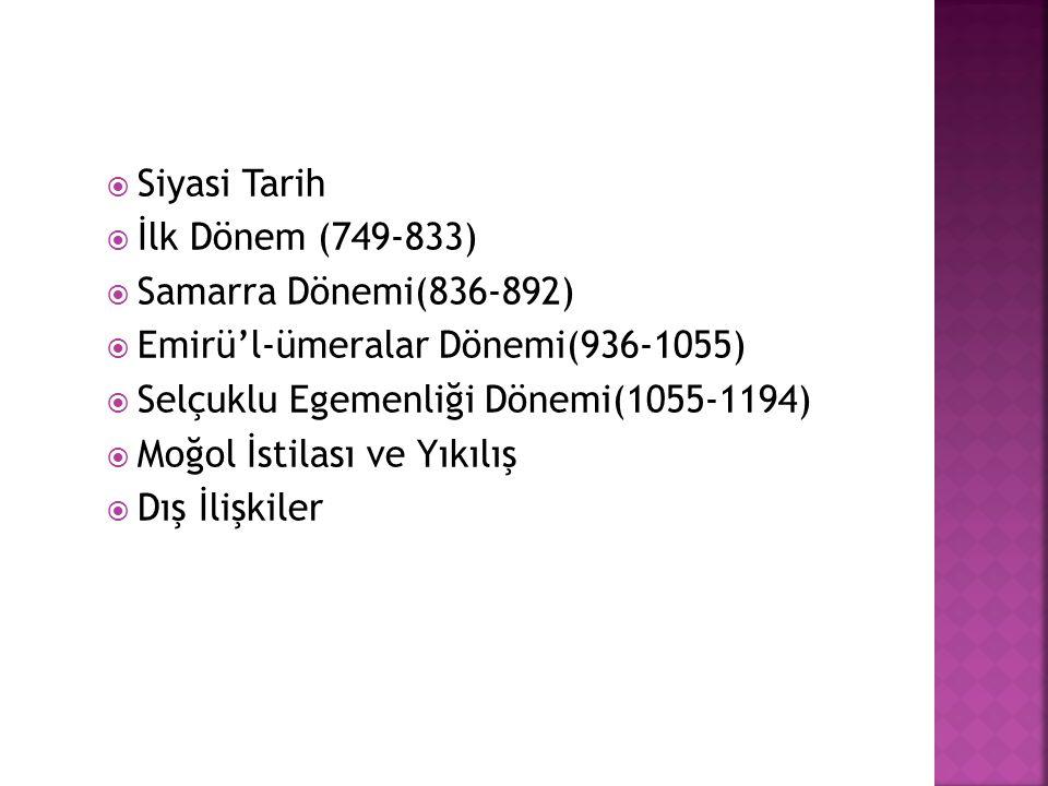  Siyasi Tarih  İlk Dönem (749-833)  Samarra Dönemi(836-892)  Emirü'l-ümeralar Dönemi(936-1055)  Selçuklu Egemenliği Dönemi(1055-1194)  Moğol İst