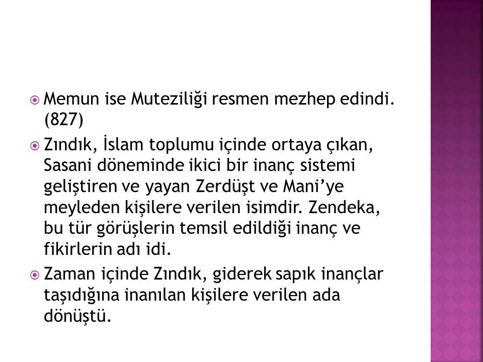  Memun ise Muteziliği resmen mezhep edindi. (827)  Zındık, İslam toplumu içinde ortaya çıkan, Sasani döneminde ikici bir inanç sistemi geliştiren ve