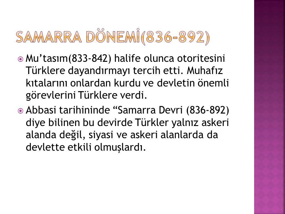  Mu'tasım(833-842) halife olunca otoritesini Türklere dayandırmayı tercih etti. Muhafız kıtalarını onlardan kurdu ve devletin önemli görevlerini Türk