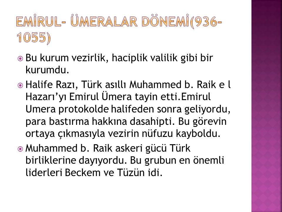 Bu kurum vezirlik, haciplik valilik gibi bir kurumdu.  Halife Razı, Türk asıllı Muhammed b. Raik e l Hazarı'yı Emirul Ümera tayin etti.Emirul Umera