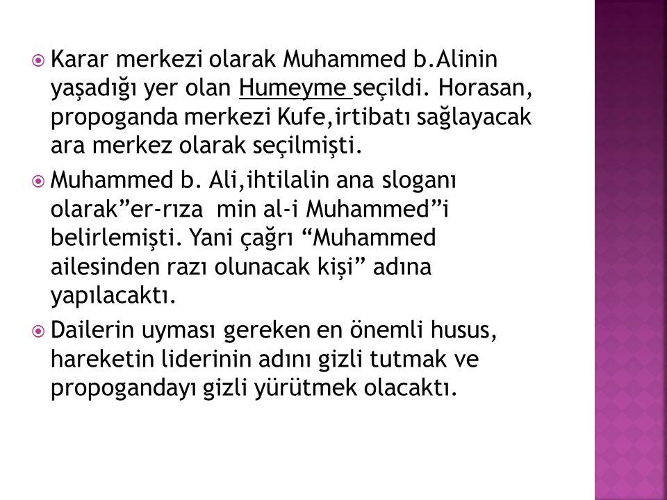  Karar merkezi olarak Muhammed b.Alinin yaşadığı yer olan Humeyme seçildi. Horasan, propoganda merkezi Kufe,irtibatı sağlayacak ara merkez olarak seç