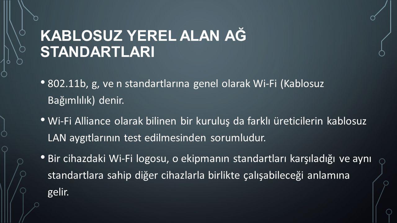 KABLOSUZ YEREL ALAN AĞ STANDARTLARI 802.11b, g, ve n standartlarına genel olarak Wi-Fi (Kablosuz Bağımlılık) denir. Wi-Fi Alliance olarak bilinen bir