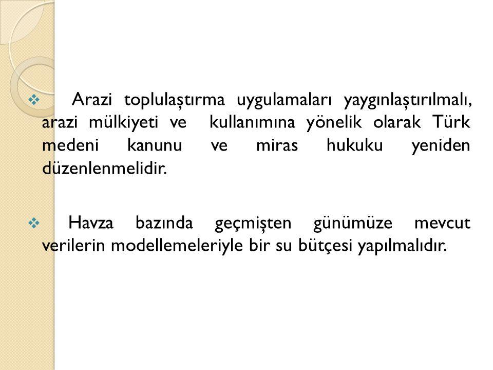  Arazi toplulaştırma uygulamaları yaygınlaştırılmalı, arazi mülkiyeti ve kullanımına yönelik olarak Türk medeni kanunu ve miras hukuku yeniden düzenl