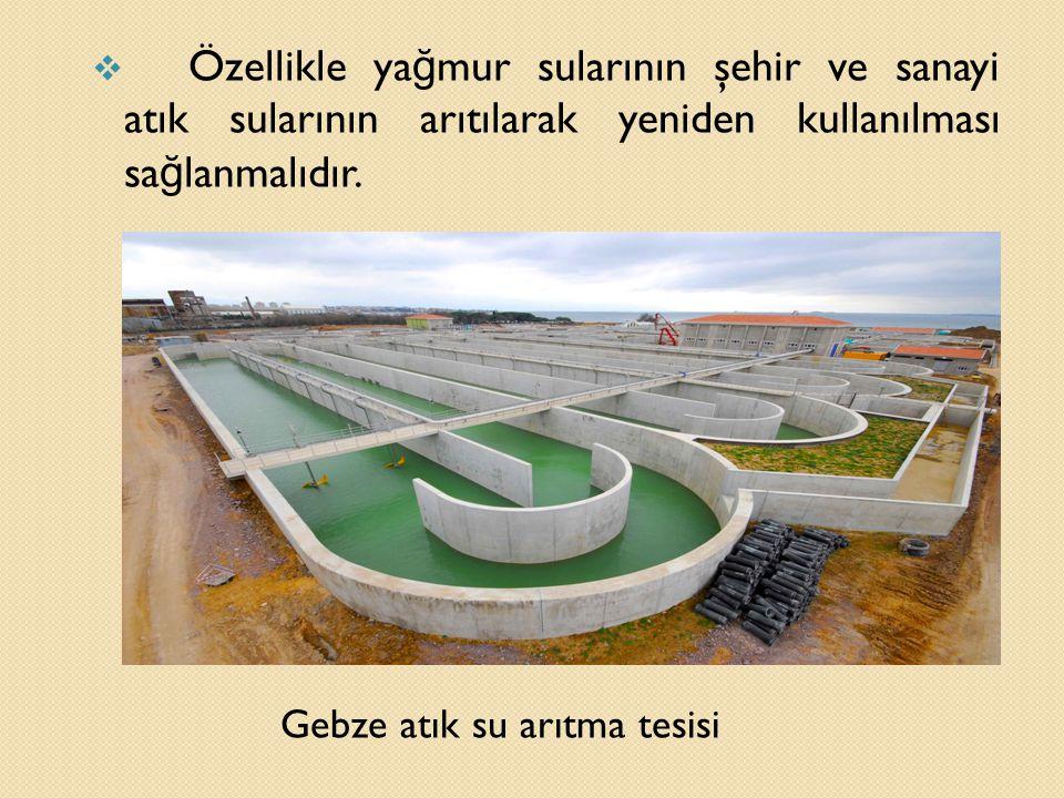 Gebze atık su arıtma tesisi  Özellikle ya ğ mur sularının şehir ve sanayi atık sularının arıtılarak yeniden kullanılması sa ğ lanmalıdır.