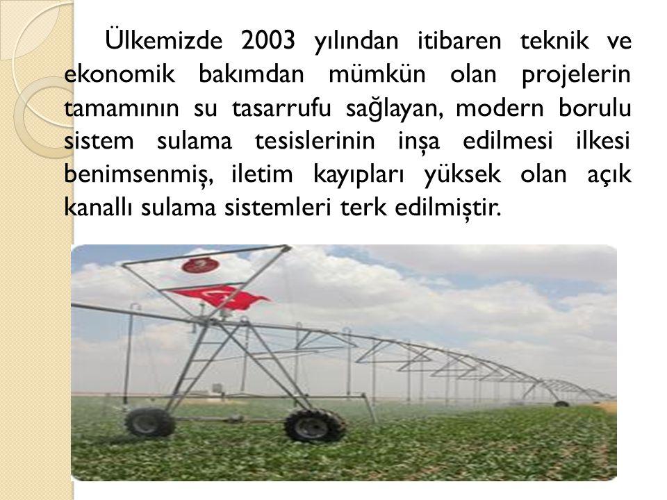 Ülkemizde 2003 yılından itibaren teknik ve ekonomik bakımdan mümkün olan projelerin tamamının su tasarrufu sa ğ layan, modern borulu sistem sulama tes