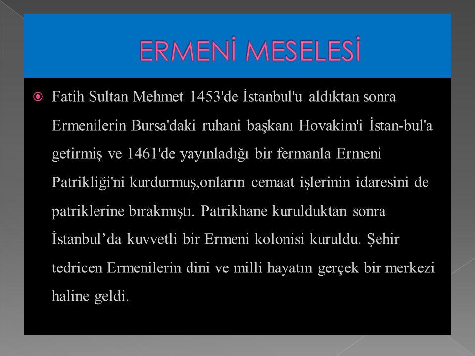  Fatih Sultan Mehmet 1453 de İstanbul u aldıktan sonra Ermenilerin Bursa daki ruhani başkanı Hovakim i İstan-bul a getirmiş ve 1461 de yayınladığı bir fermanla Ermeni Patrikliği ni kurdurmuş,onların cemaat işlerinin idaresini de patriklerine bırakmıştı.