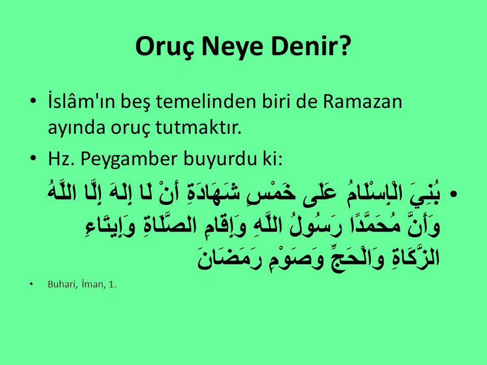 Oruç Neye Denir? İslâm'ın beş temelinden biri de Ramazan ayında oruç tutmaktır. Hz. Peygamber buyurdu ki: بُنِيَ الْإِسْلَامُ عَلَى خَمْسٍ شَهَادَةِ أ