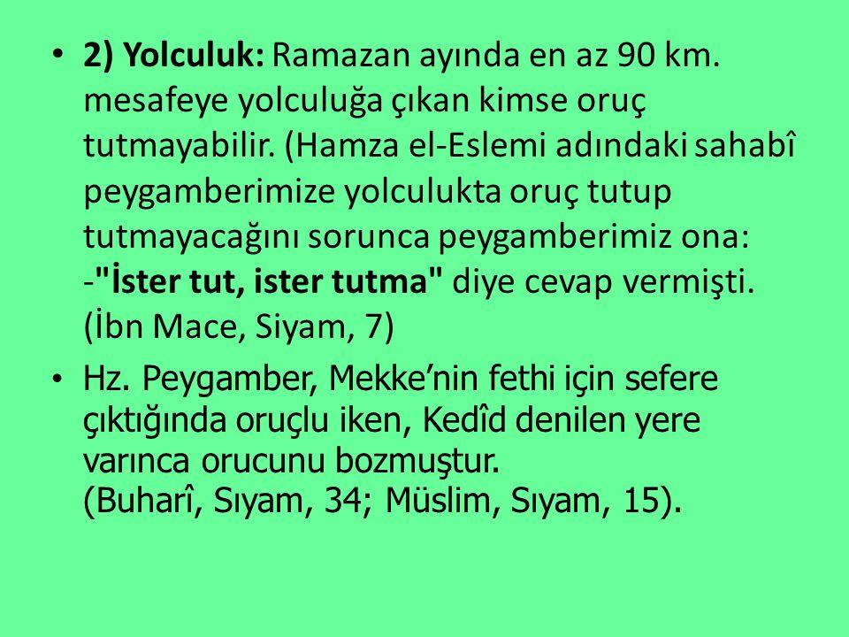 2) Yolculuk: Ramazan ayında en az 90 km. mesafeye yolculuğa çıkan kimse oruç tutmayabilir. (Hamza el-Eslemi adındaki sahabî peygamberimize yolculukta