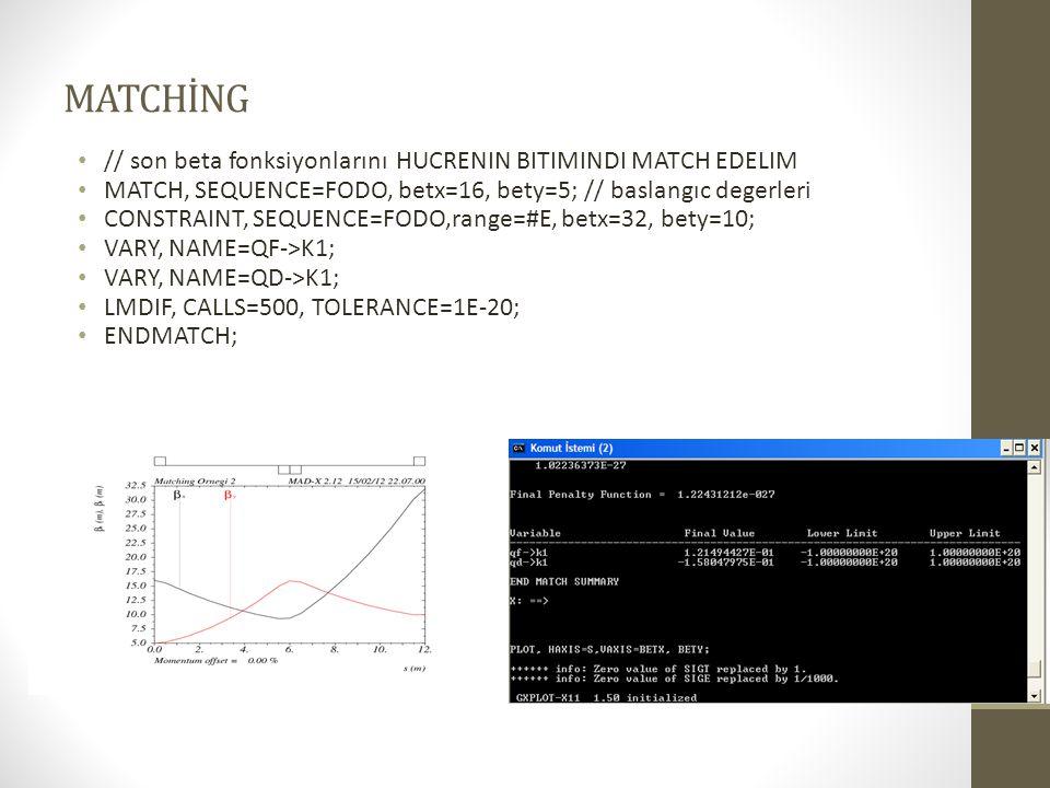 MATCHİNG // son beta fonksiyonlarını HUCRENIN BITIMINDI MATCH EDELIM MATCH, SEQUENCE=FODO, betx=16, bety=5; // baslangıc degerleri CONSTRAINT, SEQUENCE=FODO,range=#E, betx=32, bety=10; VARY, NAME=QF->K1; VARY, NAME=QD->K1; LMDIF, CALLS=500, TOLERANCE=1E-20; ENDMATCH;