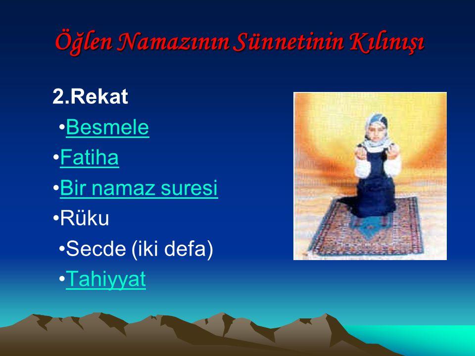 Öğlen Namazının Sünnetinin Kılınışı 2.Rekat Besmele Fatiha Bir namaz suresi Rüku Secde (iki defa) Tahiyyat