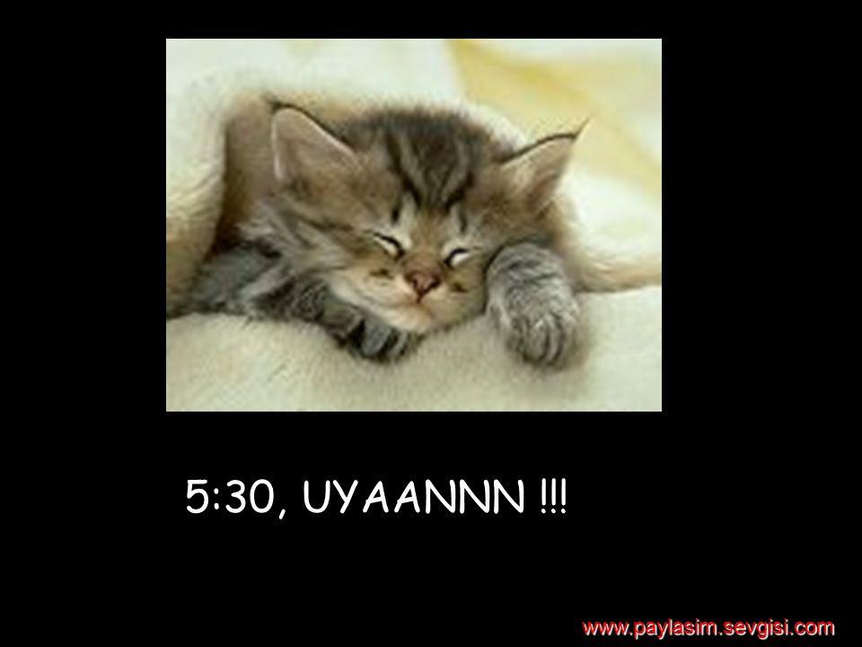 5:30, UYAANNN !!! www.paylasim.sevgisi.com