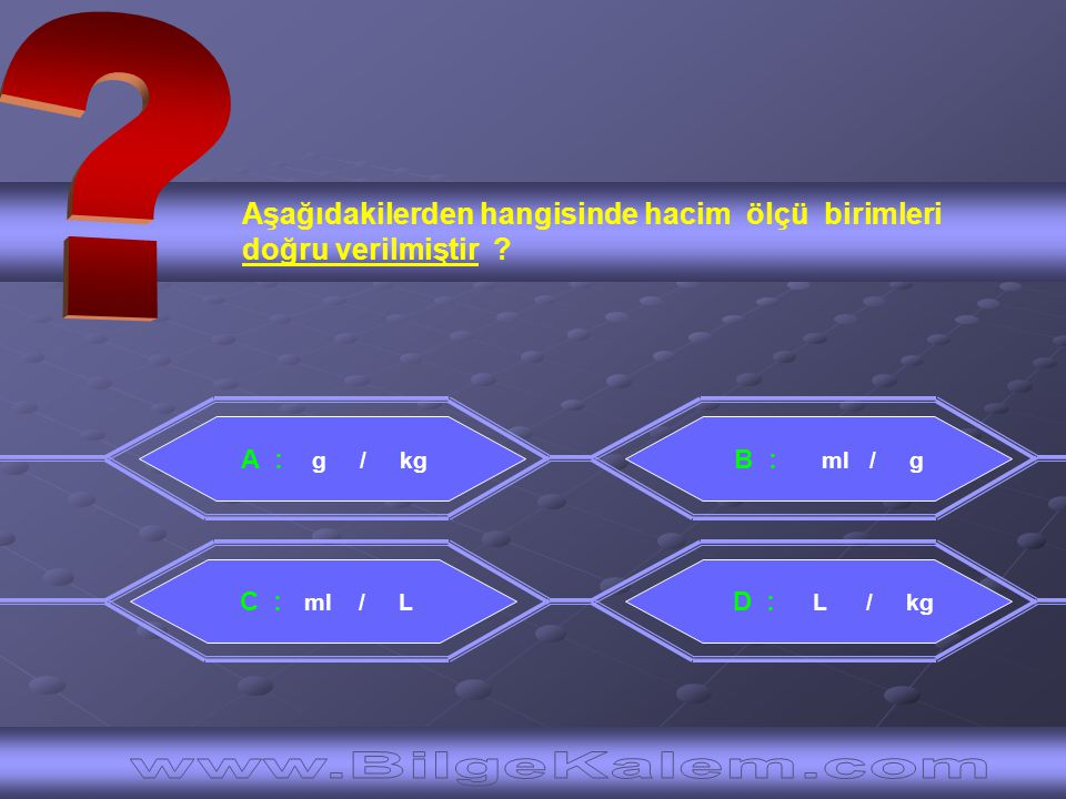 Aşağıdakilerden hangisinde hacim ölçü birimleri doğru verilmiştir ? A : g / kg C : ml / L B : ml / g D : L / kg