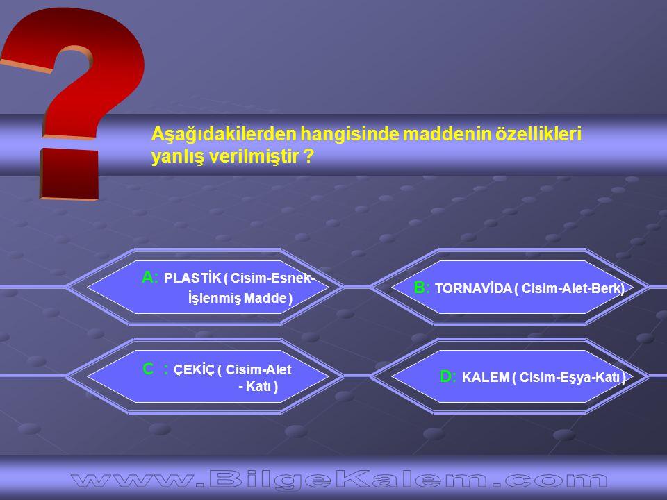 Aşağıdakilerden hangisinde maddenin özellikleri yanlış verilmiştir ? A: PLASTİK ( Cisim-Esnek- İşlenmiş Madde ) D: KALEM ( Cisim-Eşya-Katı ) B: TORNAV