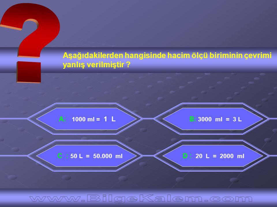 Aşağıdakilerden hangisinde hacim ölçü biriminin çevrimi yanlış verilmiştir ? A: 1000 ml = 1 L D : 20 L = 2000 ml B: 3000 ml = 3 L C : 50 L = 50.000 ml