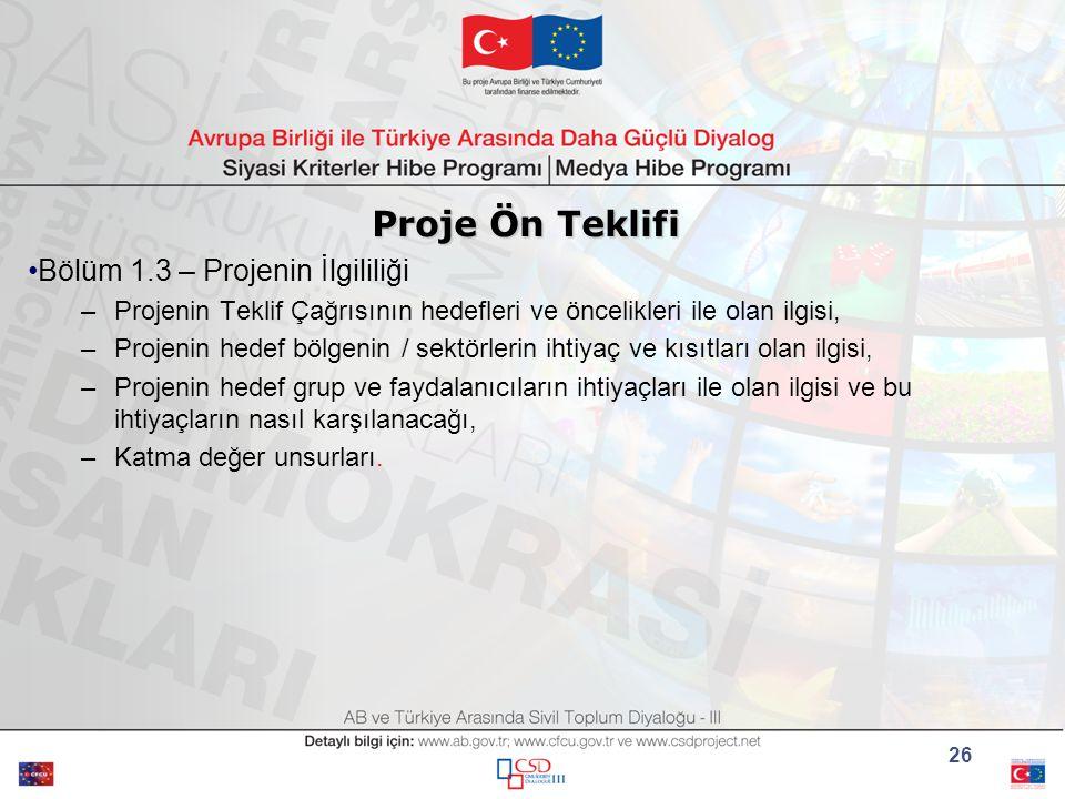 26 Proje Ön Teklifi Bölüm 1.3 – Projenin İlgililiği –Projenin Teklif Çağrısının hedefleri ve öncelikleri ile olan ilgisi, –Projenin hedef bölgenin / s