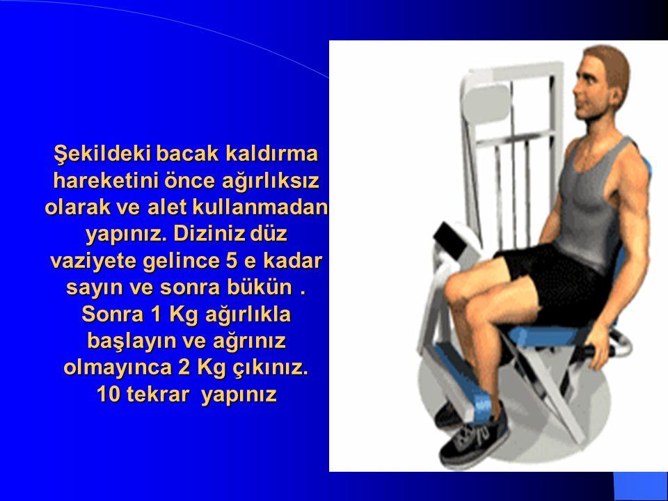 Şekildeki bacak kaldırma hareketini önce ağırlıksız olarak ve alet kullanmadan yapınız. Diziniz düz vaziyete gelince 5 e kadar sayın ve sonra bükün. S
